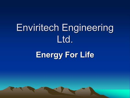Enviritech Engineering Ltd. Energy For Life. Power from nature Hydro Geothermal / Heat pump Wind Biomass Solar Digestion.