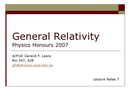 General Relativity Physics Honours 2007 A/Prof. Geraint F. Lewis Rm 557, A29 Lecture Notes 7.