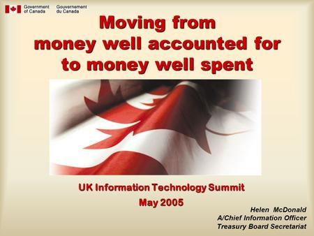Moving from money well accounted for to money well spent UK Information Technology Summit May 2005 Helen McDonald A/Chief Information Officer Treasury.