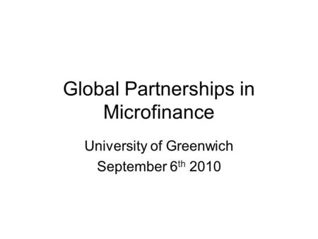 Global Partnerships in Microfinance University of Greenwich September 6 th 2010.