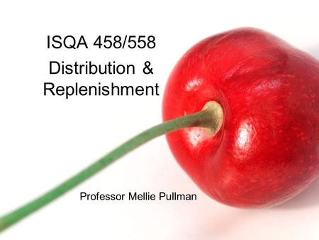 ISQA 458/558 Distribution & Replenishment Professor Mellie Pullman.