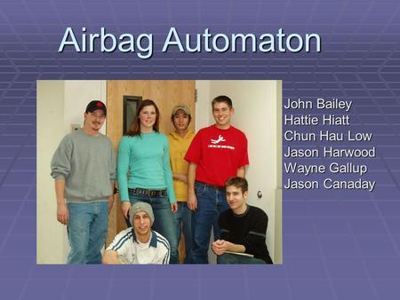 Airbag Automaton John Bailey Hattie Hiatt Chun Hau Low Jason Harwood Wayne Gallup Jason Canaday.