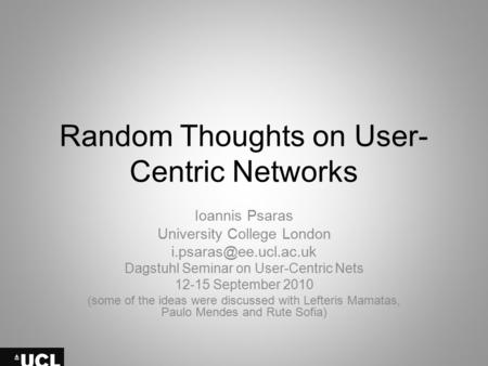 Random Thoughts on User- Centric Networks Ioannis Psaras University College London Dagstuhl Seminar on User-Centric Nets 12-15 September.
