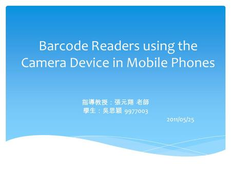 Barcode Readers using the Camera Device in Mobile Phones 指導教授:張元翔 老師 學生:吳思穎 9977003 2011/05/25.