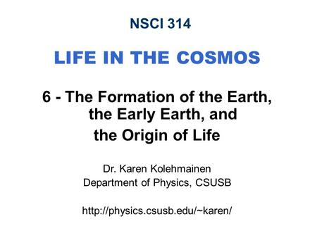 NSCI 314 LIFE IN THE COSMOS 6 - The Formation of the Earth, the Early Earth, and the Origin of Life Dr. Karen Kolehmainen Department of Physics, CSUSB.