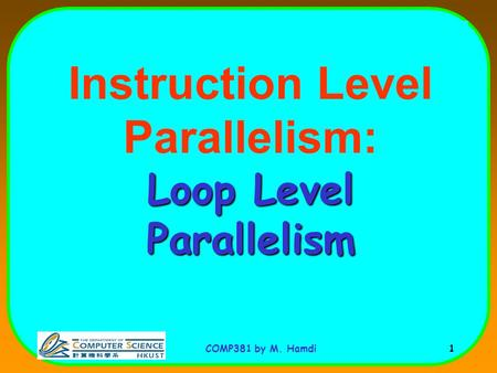 COMP381 by M. Hamdi 1 Loop Level Parallelism Instruction Level Parallelism: Loop Level Parallelism.