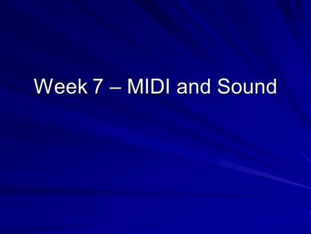 Week 7 – MIDI and Sound. MIDI Musical Instrument Digital Interface Stores instructions instead of waveforms –What instrument to use –What note to play.