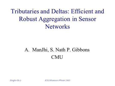 Xingbo Yu ()ICS280sensors Winter 2005 Tributaries and Deltas: Efficient and Robust Aggregation in Sensor Networks A.ManJhi, S. Nath P. Gibbons CMU.