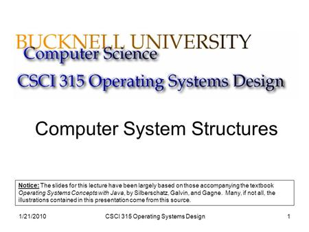 1/21/2010CSCI 315 Operating Systems Design1 Computer System Structures Notice: The slides for this lecture have been largely based on those accompanying.