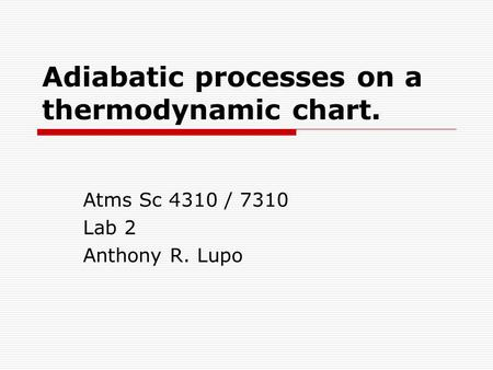 Adiabatic processes on a thermodynamic chart. Atms Sc 4310 / 7310 Lab 2 Anthony R. Lupo.