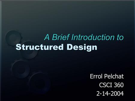A Brief Introduction to Structured Design Errol Pelchat CSCI 360 2-14-2004.