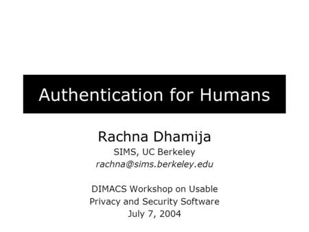 Authentication for Humans Rachna Dhamija SIMS, UC Berkeley DIMACS Workshop on Usable Privacy and Security Software July 7, 2004.