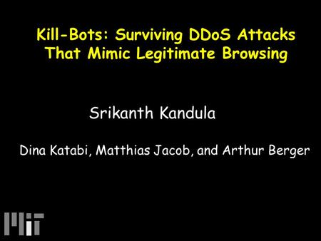Kill-Bots: Surviving DDoS Attacks That Mimic Legitimate Browsing Srikanth Kandula Dina Katabi, Matthias Jacob, and Arthur Berger.