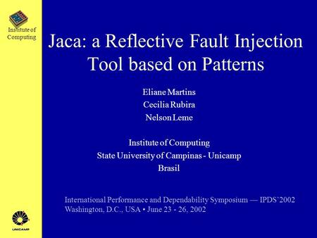 Institute of Computing Jaca: a Reflective Fault Injection Tool based on Patterns Eliane Martins Cecilia Rubira Nelson Leme Institute of Computing State.