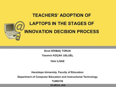 TEACHERS' ADOPTION OF LAPTOPS IN THE STAGES OF INNOVATION DECISION PROCESS Emel DİKBAŞ TORUN Yasemin KOÇAK USLUEL Hale ILGAZ Hacettepe University, Faculty.