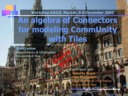 An algebra of Connectors for modeling CommUnity with Tiles joint work with Roberto Bruni Ugo Montanari Dipartimento di Informatica Università di Pisa Ivan.