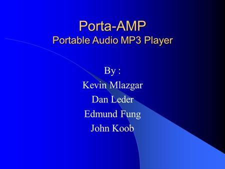 Porta-AMP Portable Audio MP3 Player By : Kevin Mlazgar Dan Leder Edmund Fung John Koob.