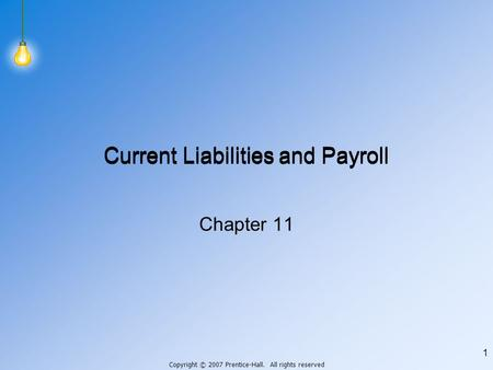 Copyright © 2007 Prentice-Hall. All rights reserved 1 Current Liabilities and Payroll Chapter 11.