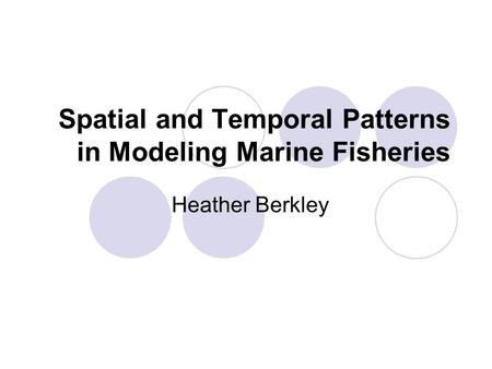 Spatial and Temporal Patterns in Modeling Marine Fisheries Heather Berkley.