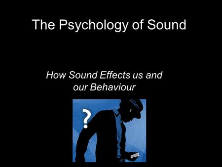The Psychology of Sound How Sound Effects us and our Behaviour.
