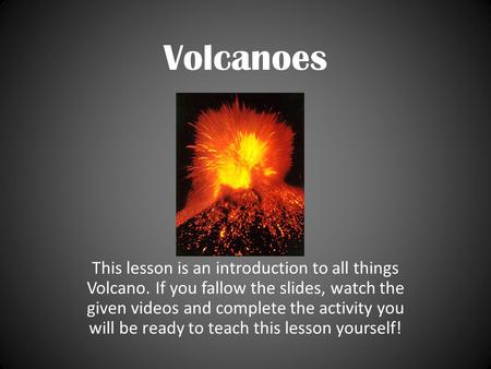 Volcanoes This lesson is an introduction to all things Volcano. If you fallow the slides, watch the given videos and complete the activity you will be.