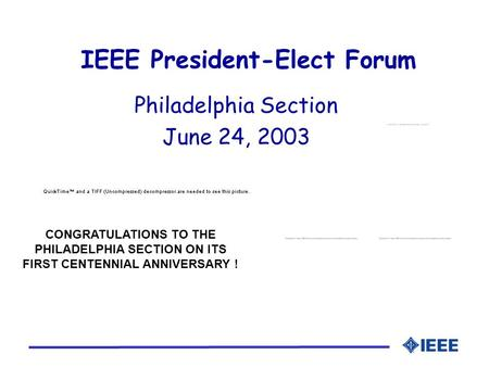 IEEE President-Elect Forum Philadelphia Section June 24, 2003 CONGRATULATIONS TO THE PHILADELPHIA SECTION ON ITS FIRST CENTENNIAL ANNIVERSARY !