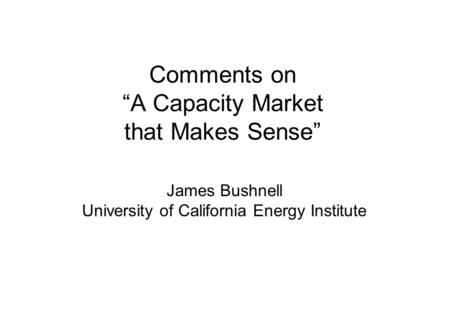 "Comments on ""A Capacity Market that Makes Sense"" James Bushnell University of California Energy Institute."