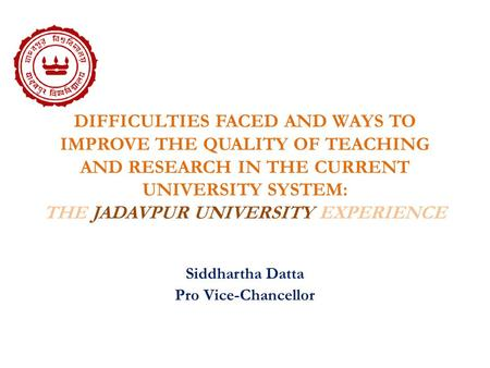 DIFFICULTIES FACED AND WAYS TO IMPROVE THE QUALITY OF TEACHING AND RESEARCH IN THE CURRENT UNIVERSITY SYSTEM: THE JADAVPUR UNIVERSITY EXPERIENCE Siddhartha.