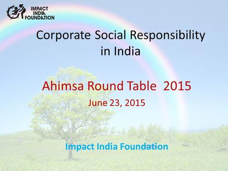 Corporate Social Responsibility in India Ahimsa Round Table 2015 June 23, 2015 Impact India Foundation.