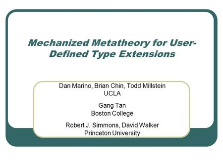Mechanized Metatheory for User- Defined Type Extensions Dan Marino, Brian Chin, Todd Millstein UCLA Gang Tan Boston College Robert J. Simmons, David Walker.
