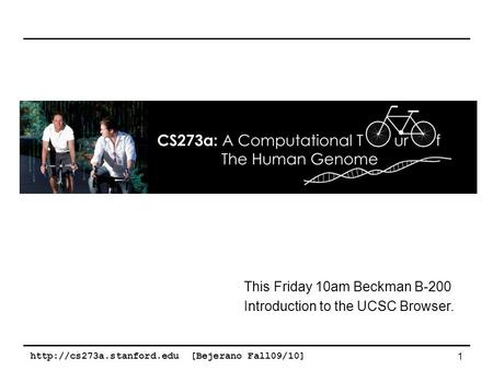 [Bejerano Fall09/10] 1 This Friday 10am Beckman B-200 Introduction to the UCSC Browser.