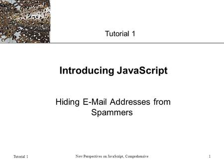 XP Tutorial 1 New Perspectives on JavaScript, Comprehensive1 Introducing JavaScript Hiding E-Mail Addresses from Spammers.