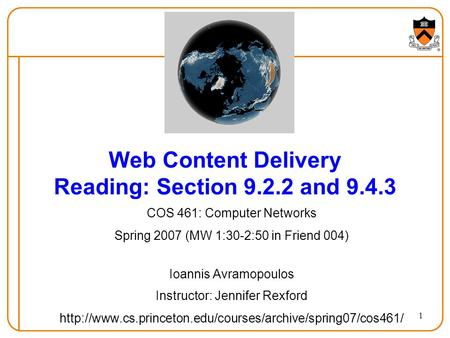 1 Web Content Delivery Reading: Section 9.2.2 and 9.4.3 COS 461: Computer Networks Spring 2007 (MW 1:30-2:50 in Friend 004) Ioannis Avramopoulos Instructor:
