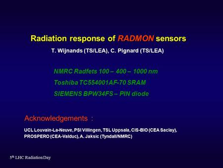 5 th LHC Radiation Day Radiation response of RADMON sensors T. Wijnands (TS/LEA), C. Pignard (TS/LEA) Acknowledgements : UCL Louvain-La-Neuve, PSI Villingen,