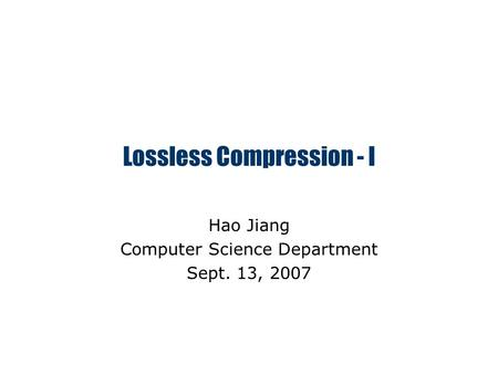 Lossless Compression - I Hao Jiang Computer Science Department Sept. 13, 2007.