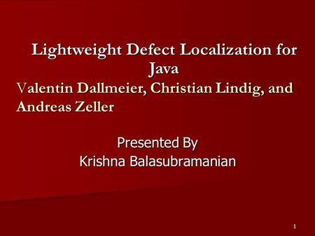 1 Presented By Krishna Balasubramanian Lightweight Defect Localization for Java Valentin Dallmeier, Christian Lindig, <strong>and</strong> Andreas Zeller.