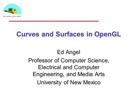 Curves and Surfaces in OpenGL Ed Angel Professor of Computer Science, Electrical and Computer Engineering, and Media Arts University of New Mexico.