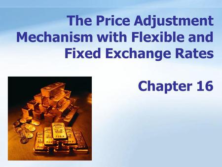 ANHUI UNIVERSITY OF FINANCE & ECONOMICS 1/17 The Price Adjustment Mechanism with Flexible and Fixed Exchange Rates Chapter 16.