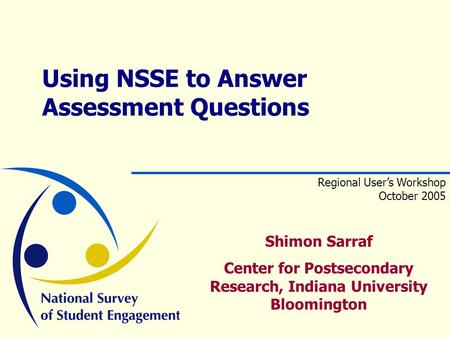 Shimon Sarraf Center for Postsecondary Research, Indiana University Bloomington Using NSSE to Answer Assessment Questions Regional User's Workshop October.