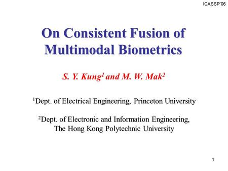 ICASSP'06 1 S. Y. Kung 1 and M. W. Mak 2 1 Dept. of Electrical Engineering, Princeton University 2 Dept. of Electronic and Information Engineering, The.