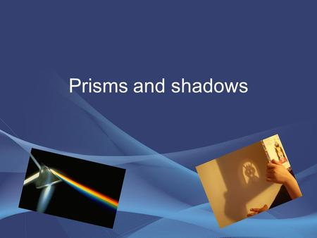 Prisms and shadows. Shadows Rational and core concepts of Shadows 1.understanding the process of creating shadows. 2.understanding the unchanged position.