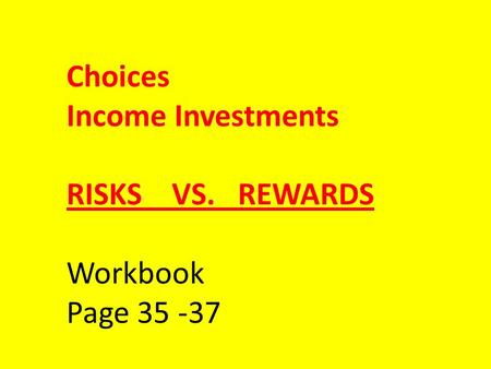 Choices Income Investments RISKS VS. REWARDS Workbook Page 35 -37.