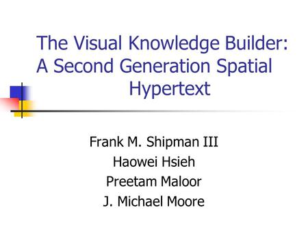The Visual Knowledge Builder: A Second Generation Spatial Hypertext Frank M. Shipman III Haowei Hsieh Preetam Maloor J. Michael Moore.