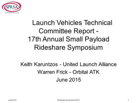 Launch Vehicles Technical Committee Report - 17th Annual Small Payload Rideshare Symposium Keith Karuntzos - United Launch Alliance Warren Frick - Orbital.