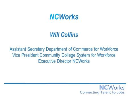 NCWorks Will Collins Assistant Secretary Department of Commerce for Workforce Vice President Community College System for Workforce Executive Director.