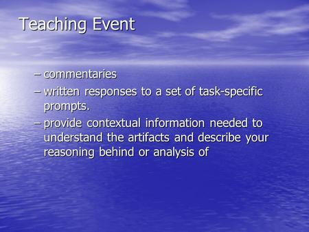 Teaching Event –commentaries –written responses to a set of task-specific prompts. –provide contextual information needed to understand the artifacts and.
