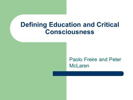 Defining Education and Critical Consciousness Paolo Freire and Peter McLaren.