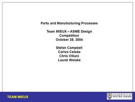 TEAM MIEUX Parts and Manufacturing Processes Team MIEUX – ASME Design Competition October 28, 2004 Stefan Campbell Carlos Celada Chris Villani Laurel Weiske.