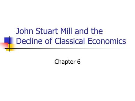 John Stuart Mill and the Decline of Classical Economics Chapter 6.