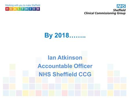 By 2018…….. Ian Atkinson Accountable Officer NHS Sheffield CCG.